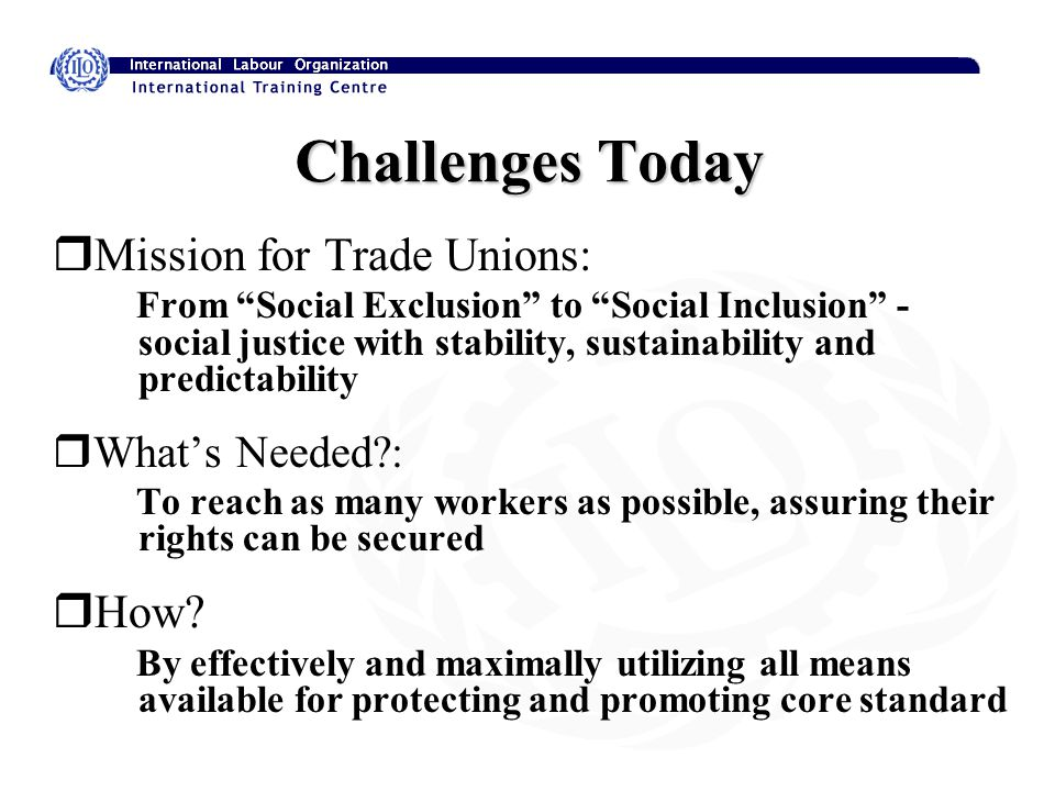 Challenges Today rMission for Trade Unions: From Social Exclusion to Social Inclusion - social justice with stability, sustainability and predictability rWhat's Needed : To reach as many workers as possible, assuring their rights can be secured rHow.