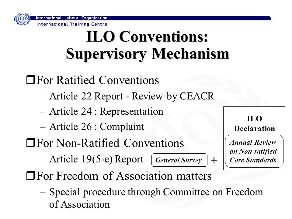 ILO Conventions: Supervisory Mechanism rFor Ratified Conventions –Article 22 Report - Review by CEACR –Article 24 : Representation –Article 26 : Complaint rFor Non-Ratified Conventions –Article 19(5-e) Report rFor Freedom of Association matters –Special procedure through Committee on Freedom of Association Annual Review on Non-ratified Core Standards General Survey ILO Declaration +