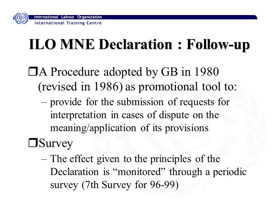 ILO MNE Declaration : Follow-up rA Procedure adopted by GB in 1980 (revised in 1986) as promotional tool to: –provide for the submission of requests for interpretation in cases of dispute on the meaning/application of its provisions rSurvey –The effect given to the principles of the Declaration is monitored through a periodic survey (7th Survey for 96-99)