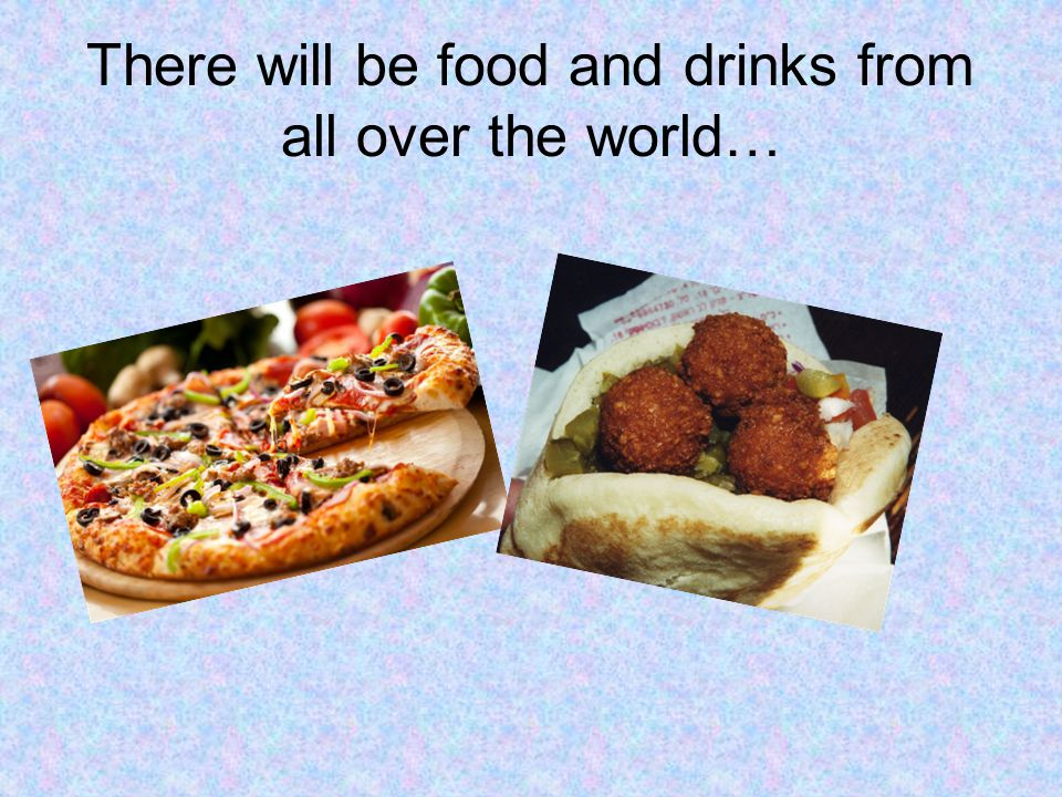There will be food and drinks from all over the world…