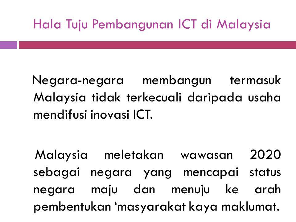 Hala Tuju Pembangunan ICT di Malaysia Negara-negara membangun termasuk Malaysia tidak terkecuali daripada usaha mendifusi inovasi ICT. Malaysia meleta