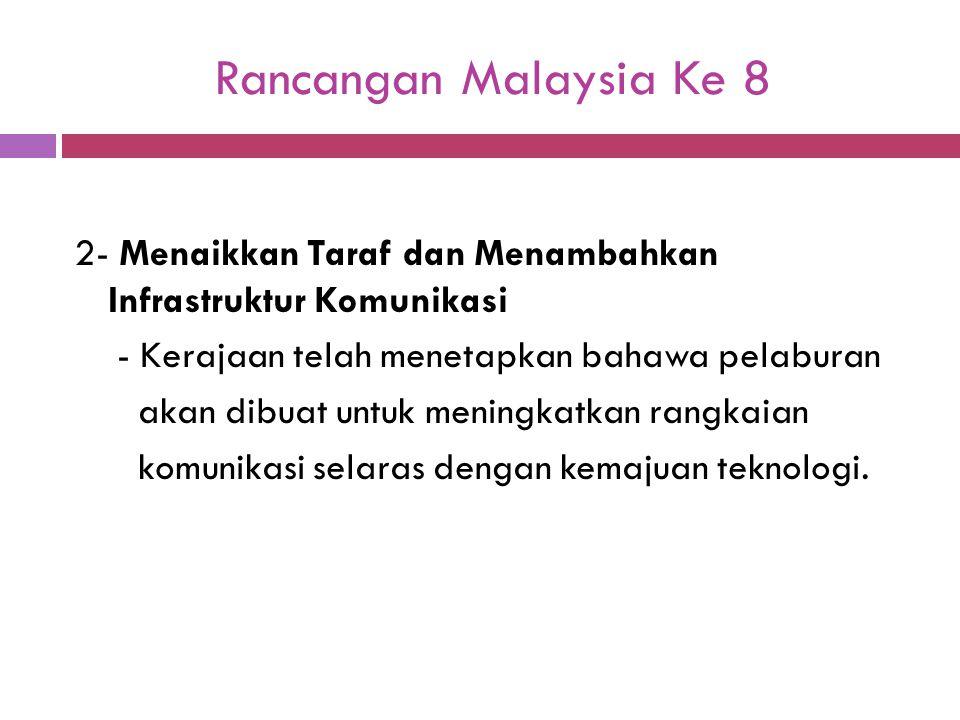 Rancangan Malaysia Ke 8 2- Menaikkan Taraf dan Menambahkan Infrastruktur Komunikasi - Kerajaan telah menetapkan bahawa pelaburan akan dibuat untuk men