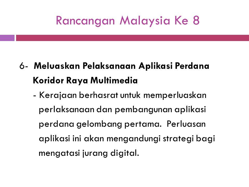 Rancangan Malaysia Ke 8 6- Meluaskan Pelaksanaan Aplikasi Perdana Koridor Raya Multimedia - Kerajaan berhasrat untuk memperluaskan perlaksanaan dan pe