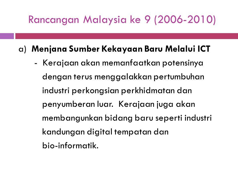 Rancangan Malaysia ke 9 (2006-2010) a) Menjana Sumber Kekayaan Baru Melalui ICT - Kerajaan akan memanfaatkan potensinya dengan terus menggalakkan pert