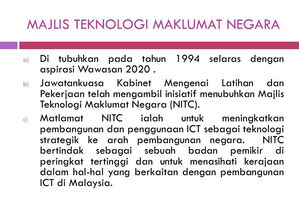 MAJLIS TEKNOLOGI MAKLUMAT NEGARA a) Di tubuhkan pada tahun 1994 selaras dengan aspirasi Wawasan 2020. b) Jawatankuasa Kabinet Mengenai Latihan dan Pek