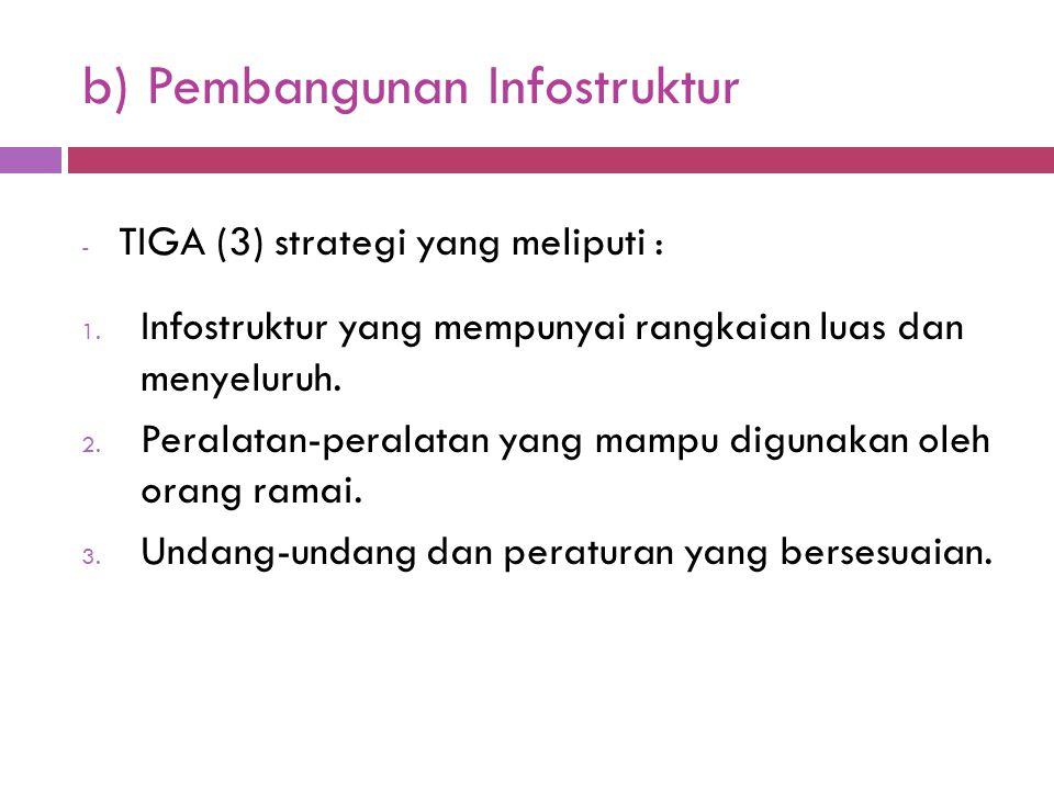b) Pembangunan Infostruktur - TIGA (3) strategi yang meliputi : 1. Infostruktur yang mempunyai rangkaian luas dan menyeluruh. 2. Peralatan-peralatan y