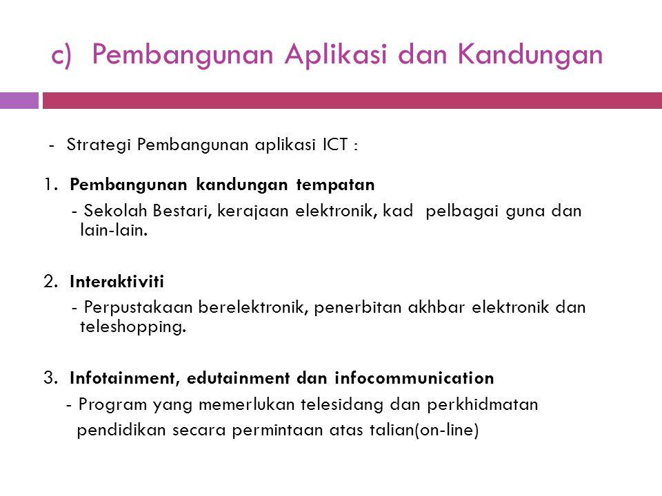 c) Pembangunan Aplikasi dan Kandungan - Strategi Pembangunan aplikasi ICT : 1. Pembangunan kandungan tempatan - Sekolah Bestari, kerajaan elektronik,