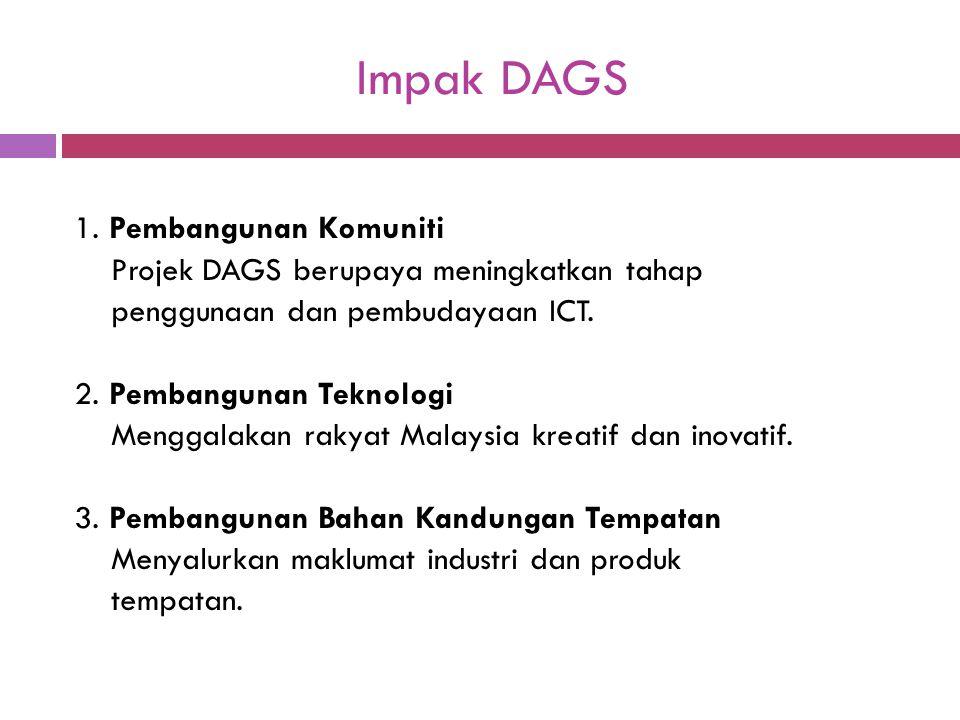 Impak DAGS 1. Pembangunan Komuniti Projek DAGS berupaya meningkatkan tahap penggunaan dan pembudayaan ICT. 2. Pembangunan Teknologi Menggalakan rakyat