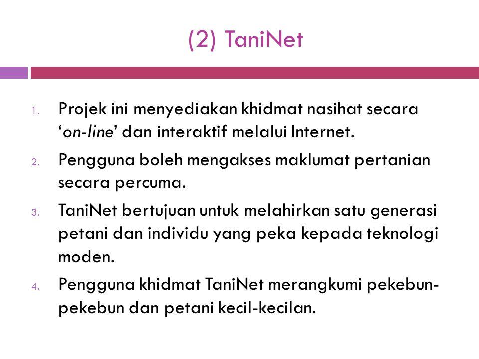 (2) TaniNet 1. Projek ini menyediakan khidmat nasihat secara 'on-line' dan interaktif melalui Internet. 2. Pengguna boleh mengakses maklumat pertanian
