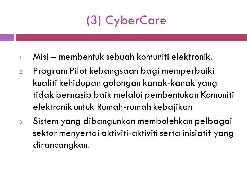 (3) CyberCare 1. Misi – membentuk sebuah komuniti elektronik. 2. Program Pilot kebangsaan bagi memperbaiki kualiti kehidupan golongan kanak-kanak yang