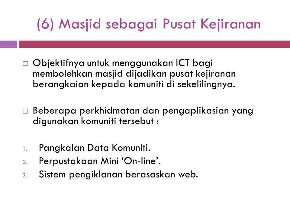 (6) Masjid sebagai Pusat Kejiranan  Objektifnya untuk menggunakan ICT bagi membolehkan masjid dijadikan pusat kejiranan berangkaian kepada komuniti d