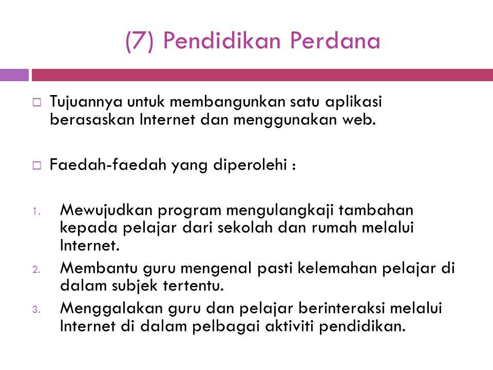(7) Pendidikan Perdana  Tujuannya untuk membangunkan satu aplikasi berasaskan Internet dan menggunakan web.  Faedah-faedah yang diperolehi : 1. Mewu
