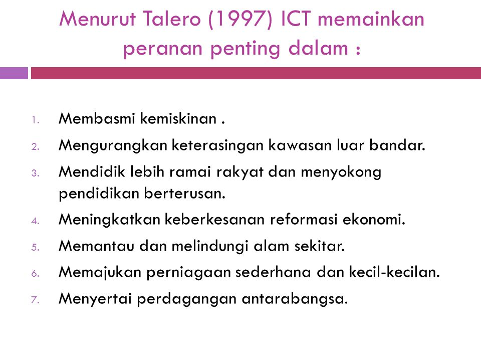 Menurut Talero (1997) ICT memainkan peranan penting dalam : 1. Membasmi kemiskinan. 2. Mengurangkan keterasingan kawasan luar bandar. 3. Mendidik lebi