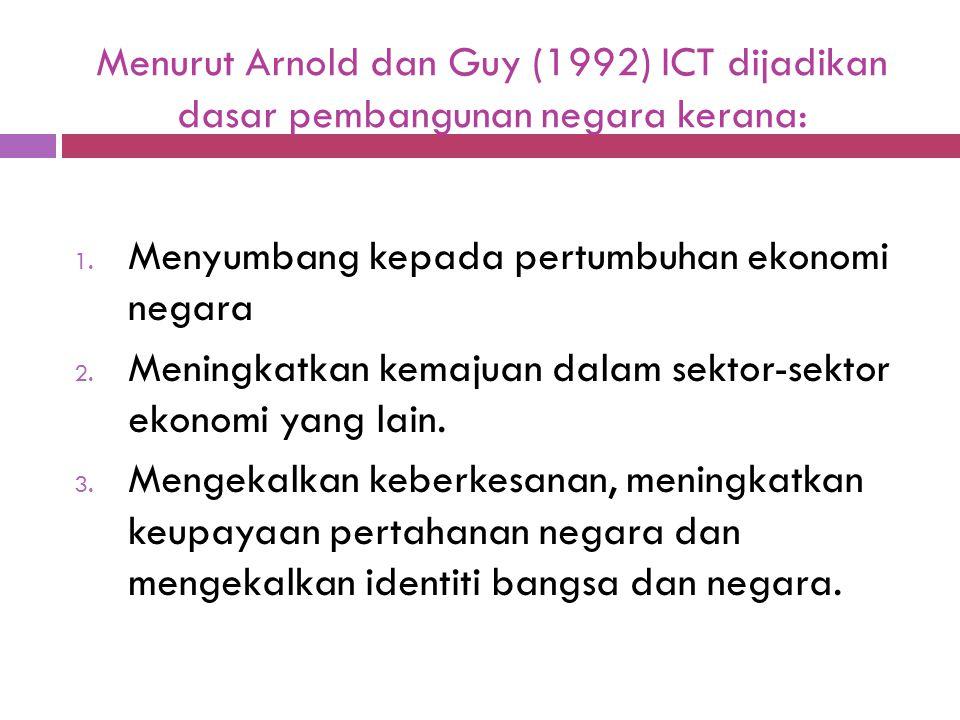 Menurut Arnold dan Guy (1992) ICT dijadikan dasar pembangunan negara kerana: 1. Menyumbang kepada pertumbuhan ekonomi negara 2. Meningkatkan kemajuan