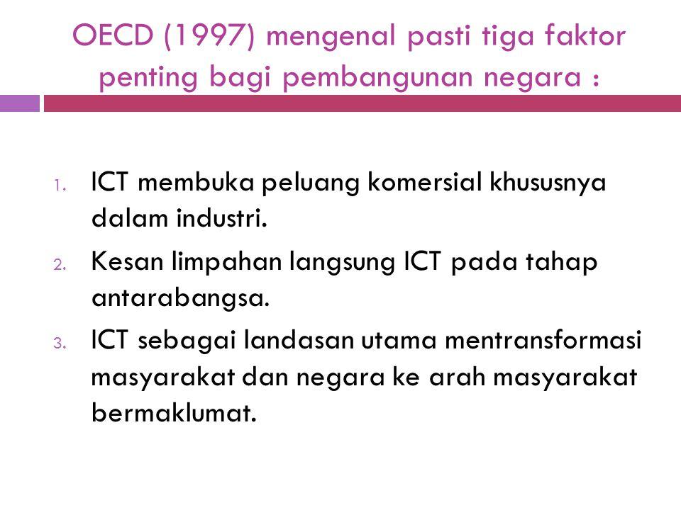 OECD (1997) mengenal pasti tiga faktor penting bagi pembangunan negara : 1. ICT membuka peluang komersial khususnya dalam industri. 2. Kesan limpahan