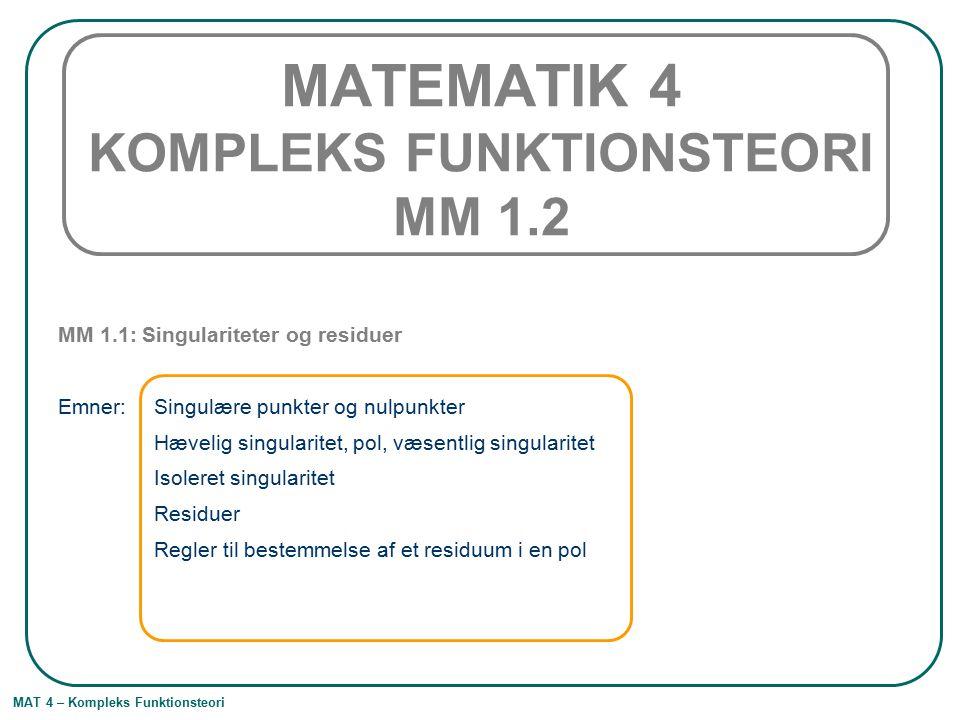 MAT 4 – Kompleks Funktionsteori MATEMATIK 4 KOMPLEKS FUNKTIONSTEORI MM 1.2 MM 1.1: Singulariteter og residuer Emner: Singulære punkter og nulpunkter H
