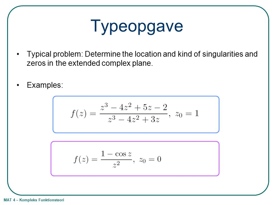 MAT 4 – Kompleks Funktionsteori Typeopgave Typical problem: Determine the location and kind of singularities and zeros in the extended complex plane.