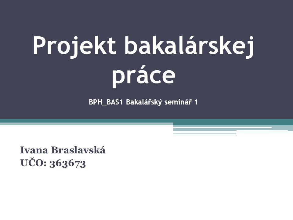 Projekt bakalárskej práce BPH_BAS1 Bakalářský seminář 1 Ivana Braslavská UČO: 363673