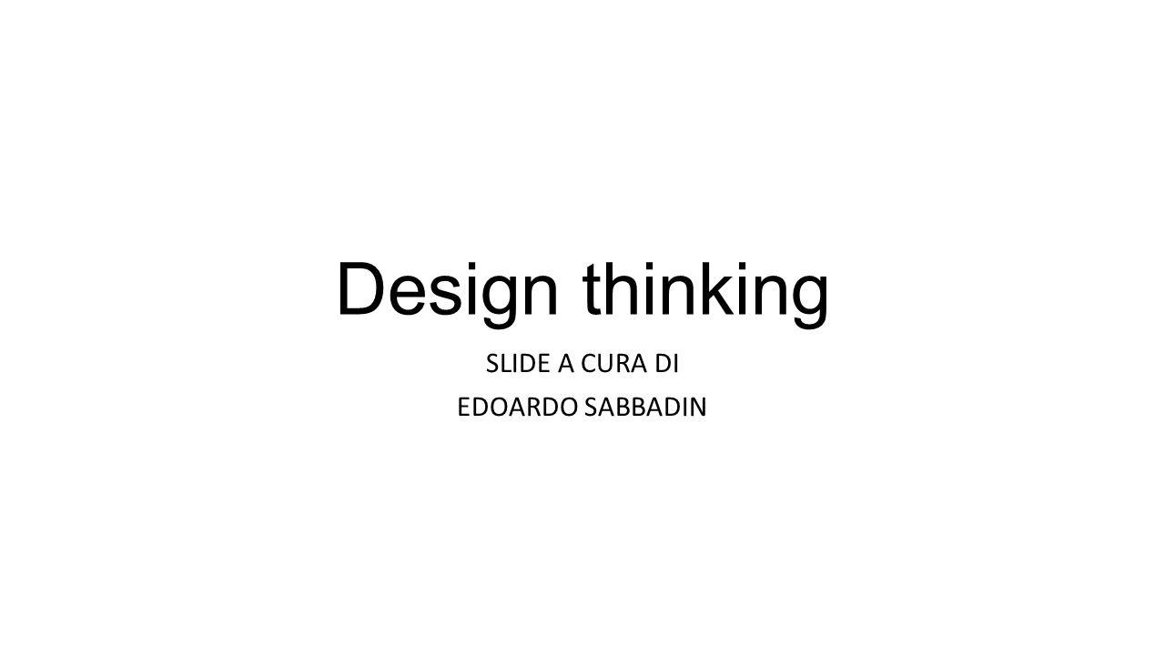 Design thinking SLIDE A CURA DI EDOARDO SABBADIN
