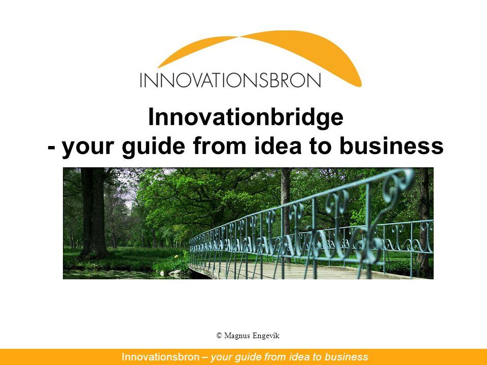 © Magnus Engevik Innovationbridge - your guide from idea to business Innovationsbron – Nya affärer ur forskning och innovationInnovationsbron – your guide from idea to business