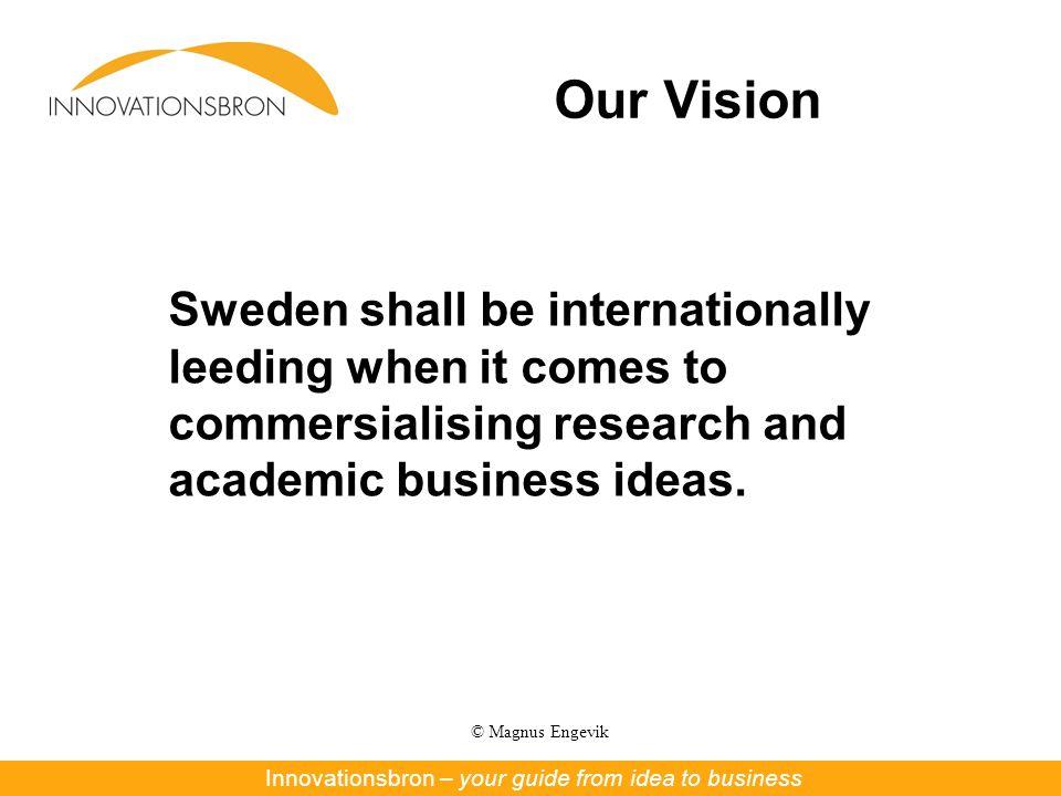 © Magnus Engevik Our Vision Innovationsbron – Nya affärer ur forskning och innovationInnovationsbron – your guide from idea to business Sweden shall b