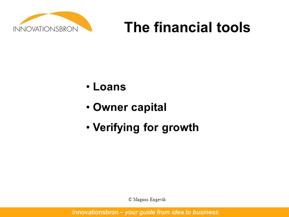 © Magnus Engevik The financial tools Innovationsbron – Nya affärer ur forskning och innovationInnovationsbron – your guide from idea to business Loans Owner capital Verifying for growth
