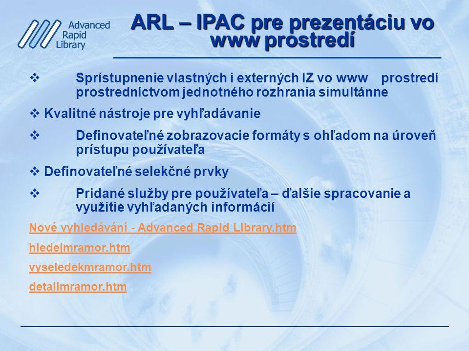 ARL – IPAC pre prezentáciu vo www prostredí  Sprístupnenie vlastných i externých IZ vo www prostredí prostredníctvom jednotného rozhrania simultánne  Kvalitné nástroje pre vyhľadávanie  Definovateľné zobrazovacie formáty s ohľadom na úroveň prístupu používateľa  Definovateľné selekčné prvky  Pridané služby pre používateľa – ďalšie spracovanie a využitie vyhľadaných informácií Nové vyhledávání - Advanced Rapid Library.htm hledejmramor.htm vyseledekmramor.htm detailmramor.htm