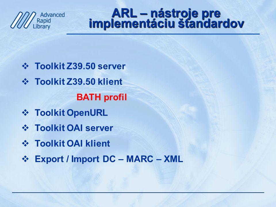 ARL – nástroje pre implementáciu štandardov  Toolkit Z39.50 server  Toolkit Z39.50 klient BATH profil  Toolkit OpenURL  Toolkit OAI server  Toolkit OAI klient  Export / Import DC – MARC – XML