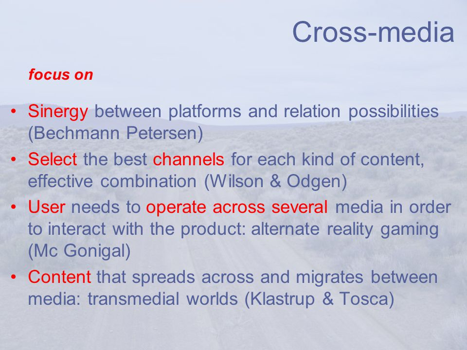 Cross-media Sinergy between platforms and relation possibilities (Bechmann Petersen) Select the best channels for each kind of content, effective combination (Wilson & Odgen) User needs to operate across several media in order to interact with the product: alternate reality gaming (Mc Gonigal) Content that spreads across and migrates between media: transmedial worlds (Klastrup & Tosca) focus on