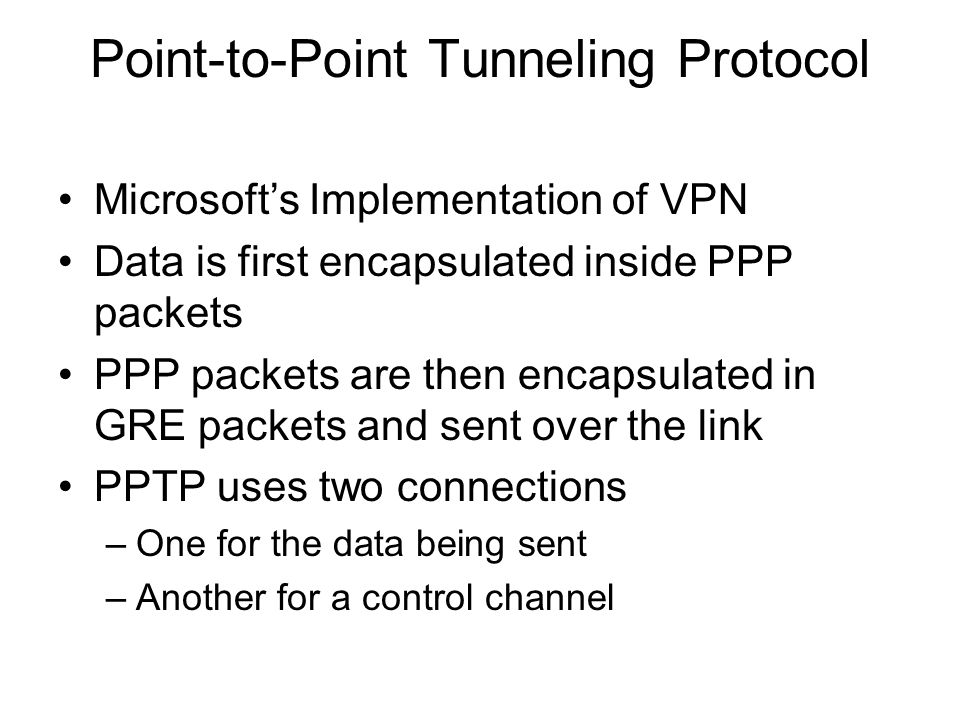 Point-to-Point Tunneling Protocol Microsoft's Implementation of VPN Data is first encapsulated inside PPP packets PPP packets are then encapsulated in GRE packets and sent over the link PPTP uses two connections –One for the data being sent –Another for a control channel