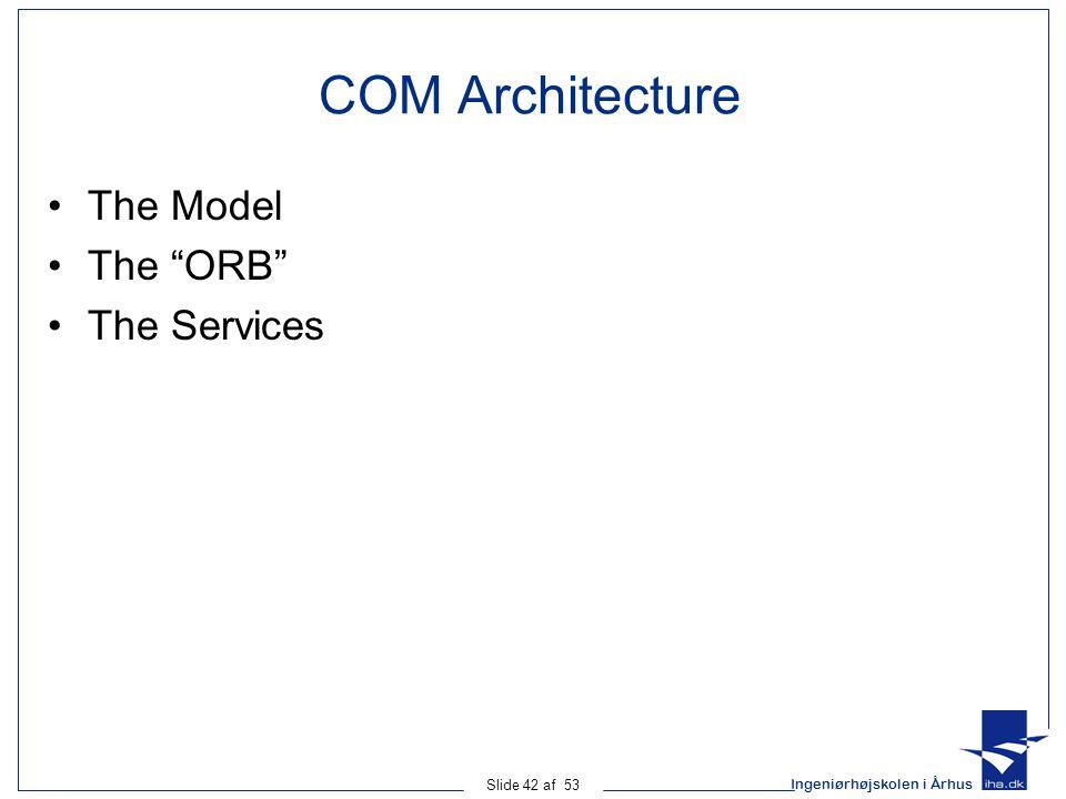 Ingeniørhøjskolen i Århus Slide 42 af 53 COM Architecture The Model The ORB The Services