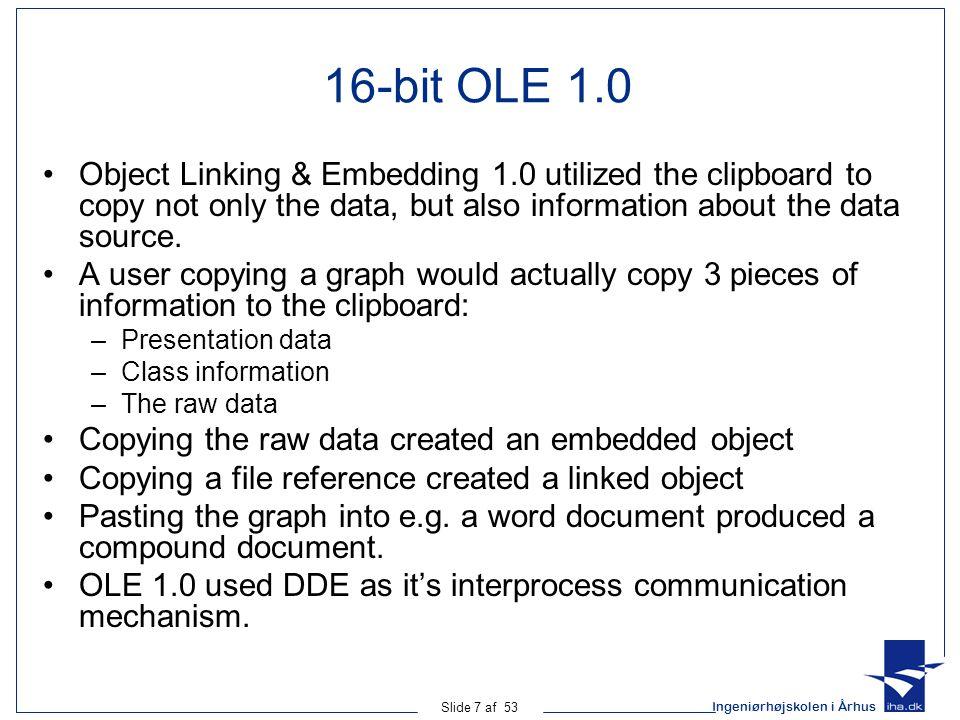 Ingeniørhøjskolen i Århus Slide 38 af 53 UML: Attributes COM does support UML attributes (state information) Attributes must be represented as set and get operations by the designer COM has a keyword to designate this: Property –propget –propput Example: interface IOrganization : IUnknown { [propget] HRESULT Name([out] BSTR val); }; interface IOrganization : IUnknown { [propget] HRESULT Name([out] BSTR val); };