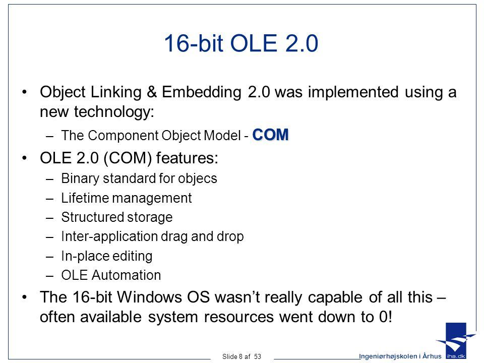 Ingeniørhøjskolen i Århus Slide 39 af 53 COM: Operations interface IClub : IOrganization { [propget] HRESULT NoOfMembers([out] short *val); [propget] HRESULT Address([out] ADDRESS *val); [propget] HRESULT Teams([in] long cMax, [out] long *pcAct, [out,size_is(cMax),length_is(*pcAct)] ITeam *val); [propput] HRESULT Teams([in] long cElems, [in,size_is(cElems)] ITeam *val); [propget] HRESULT Trainers([out] ITrainer *val[3]); [propput] HRESULT Trainers([in] ITrainer *val[3]); HRESULT transfer([in] IPlayer *p); }; Operation name Parameter list Parameter kind Return value indicating success/failure Parameter, e.g.