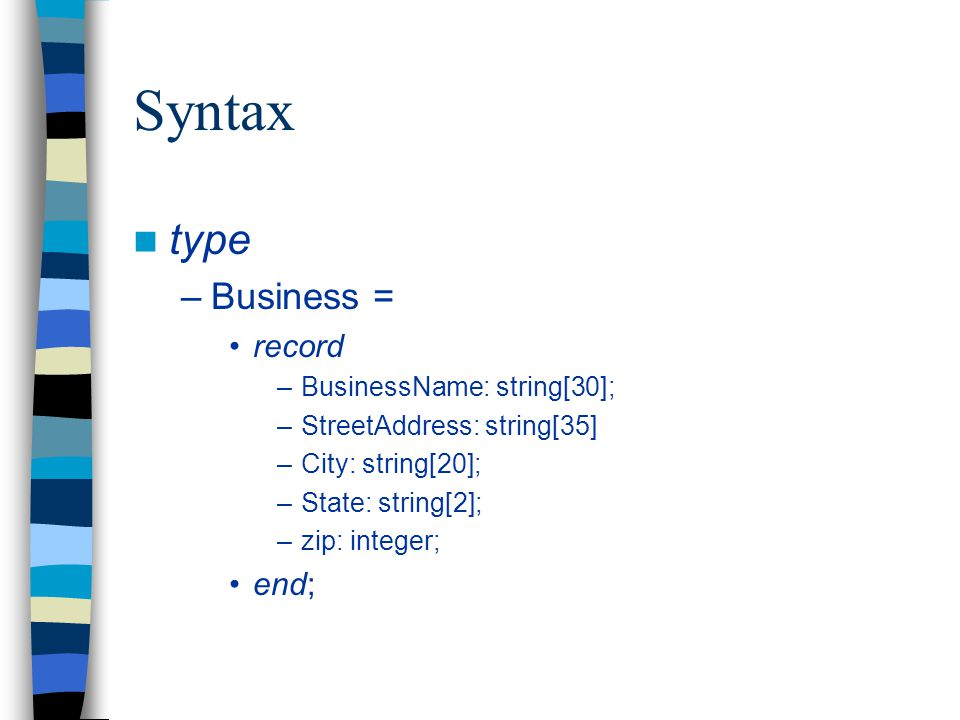 Syntax type –Business = record –BusinessName: string[30]; –StreetAddress: string[35] –City: string[20]; –State: string[2]; –zip: integer; end;