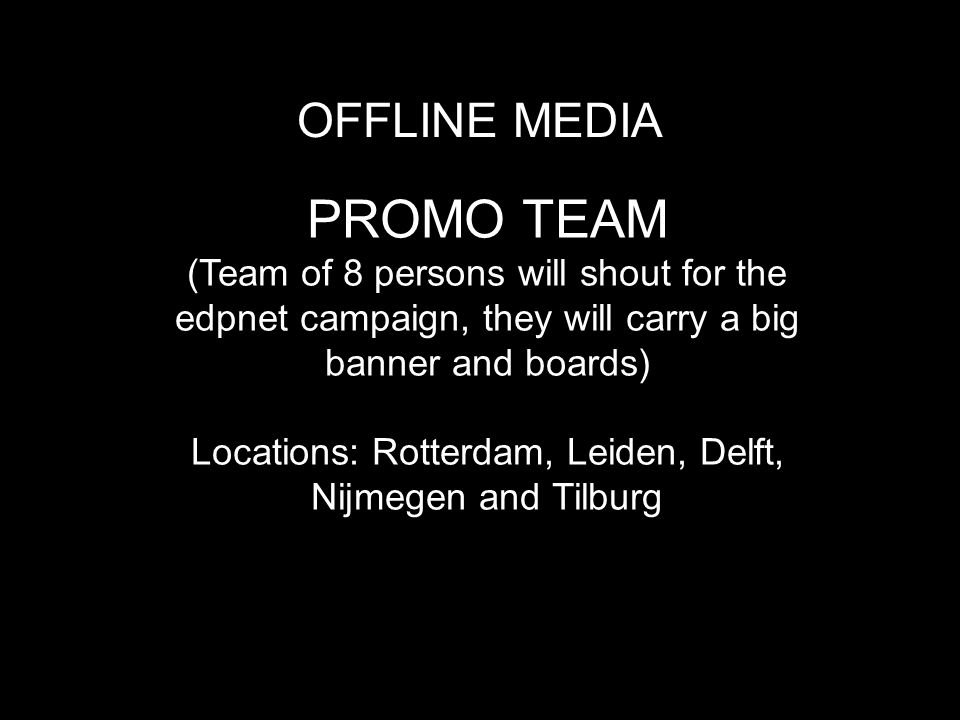 OFFLINE MEDIA PROMO TEAM (Team of 8 persons will shout for the edpnet campaign, they will carry a big banner and boards) Locations: Rotterdam, Leiden, Delft, Nijmegen and Tilburg