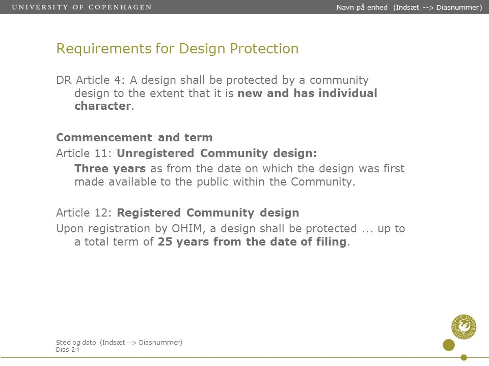 Sted og dato (Indsæt --> Diasnummer) Dias 24 Navn på enhed (Indsæt --> Diasnummer) Requirements for Design Protection DR Article 4: A design shall be protected by a community design to the extent that it is new and has individual character.