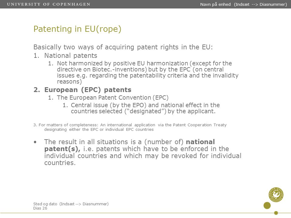 Sted og dato (Indsæt --> Diasnummer) Dias 26 Navn på enhed (Indsæt --> Diasnummer) Patenting in EU(rope) Basically two ways of acquiring patent rights in the EU: 1.National patents 1.Not harmonized by positive EU harmonization (except for the directive on Biotec.-inventions) but by the EPC (on central issues e.g.