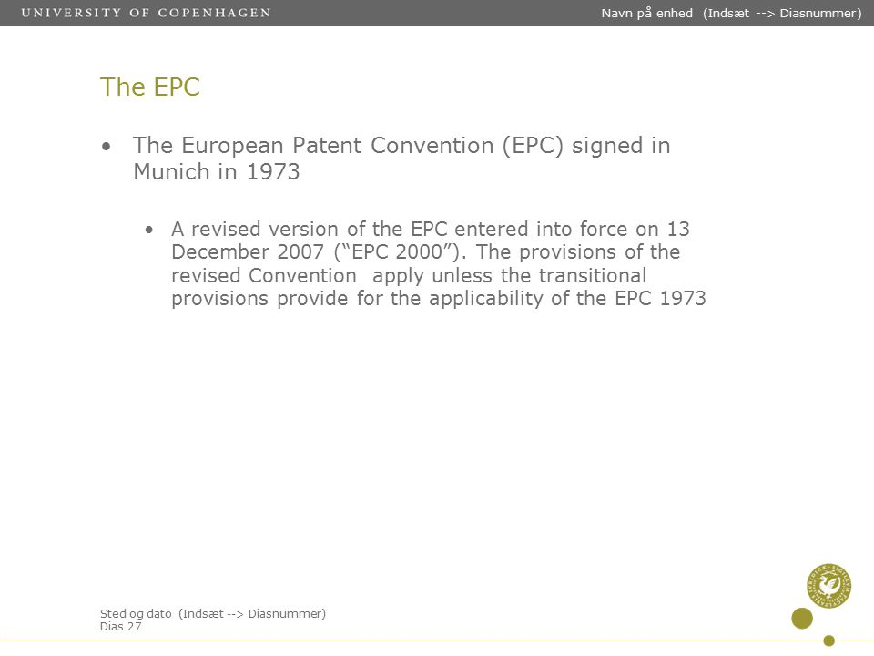Sted og dato (Indsæt --> Diasnummer) Dias 27 Navn på enhed (Indsæt --> Diasnummer) The EPC The European Patent Convention (EPC) signed in Munich in 1973 A revised version of the EPC entered into force on 13 December 2007 ( EPC 2000 ).