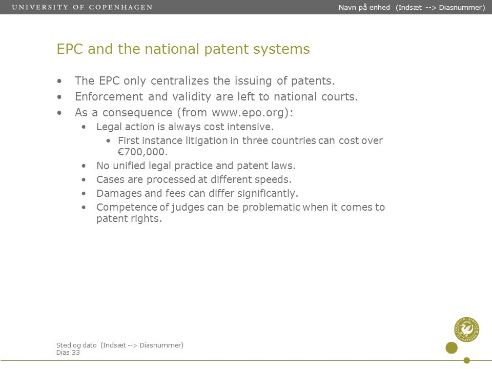 Sted og dato (Indsæt --> Diasnummer) Dias 33 Navn på enhed (Indsæt --> Diasnummer) EPC and the national patent systems The EPC only centralizes the issuing of patents.