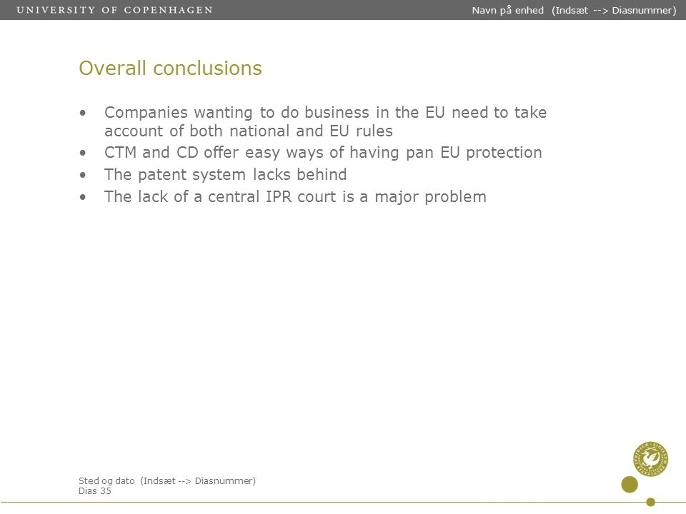 Sted og dato (Indsæt --> Diasnummer) Dias 35 Navn på enhed (Indsæt --> Diasnummer) Overall conclusions Companies wanting to do business in the EU need to take account of both national and EU rules CTM and CD offer easy ways of having pan EU protection The patent system lacks behind The lack of a central IPR court is a major problem