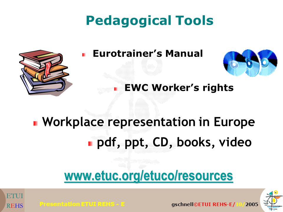 gschnell©ETUI REHS-E/10/2005 Presentation ETUI REHS - E Pedagogical Tools Eurotrainer's Manual EWC Worker's rights Workplace representation in Europe pdf, ppt, CD, books, video www.etuc.org/etuco/resources