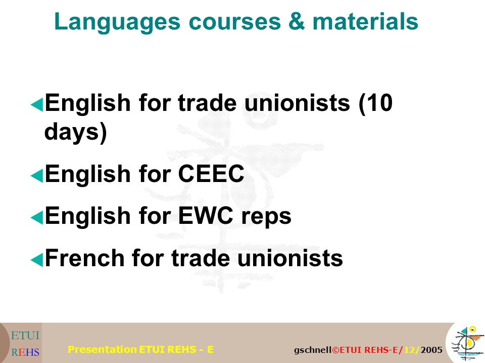 gschnell©ETUI REHS-E/12/2005 Presentation ETUI REHS - E Languages courses & materials  English for trade unionists (10 days)  English for CEEC  English for EWC reps  French for trade unionists
