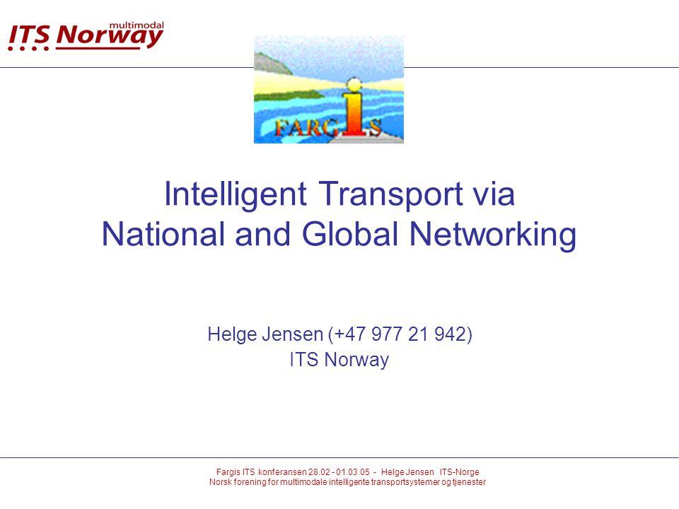 Fargis ITS konferansen 28.02 - 01.03.05 - Helge Jensen ITS-Norge Norsk forening for multimodale intelligente transportsystemer og tjenester Intelligent Transport via National and Global Networking Helge Jensen (+47 977 21 942) ITS Norway