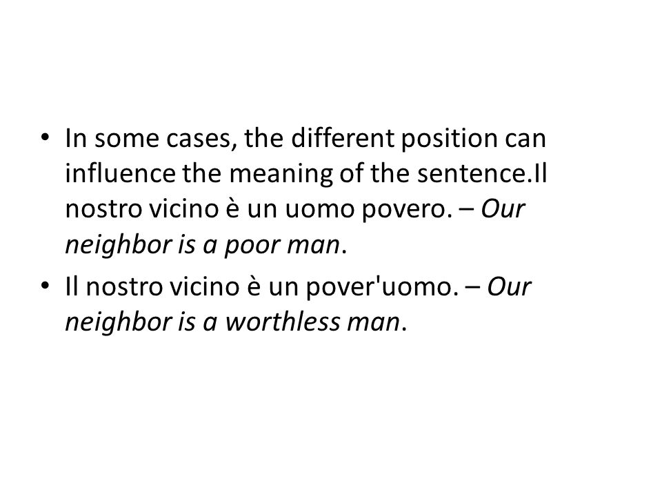 In some cases, the different position can influence the meaning of the sentence.Il nostro vicino è un uomo povero.
