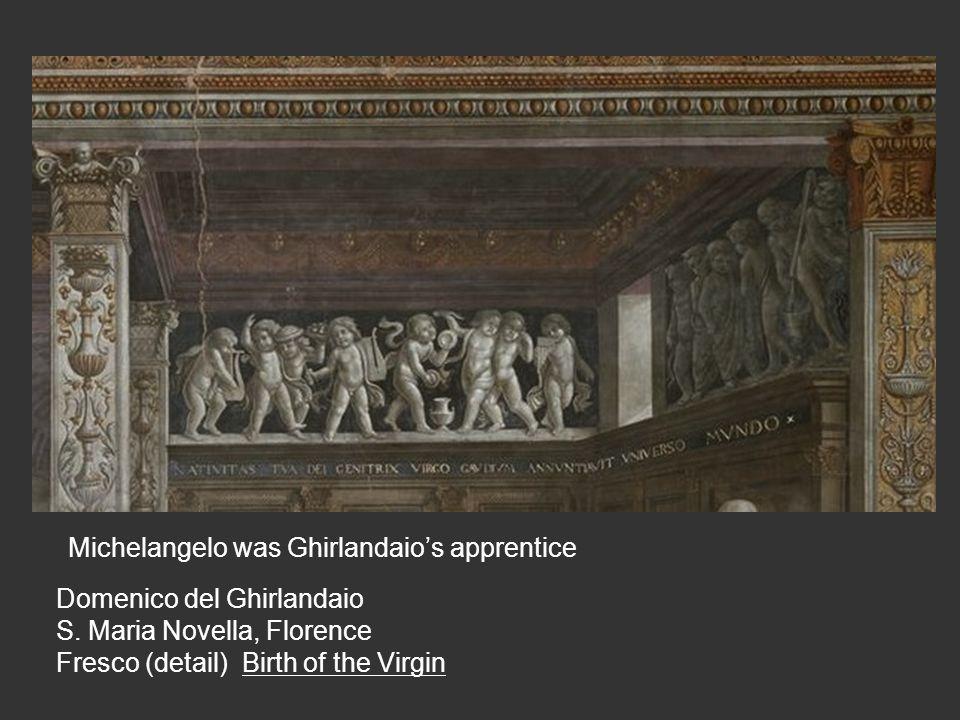 Domenico del Ghirlandaio S. Maria Novella, Florence Fresco (detail) Birth of the Virgin Michelangelo was Ghirlandaio's apprentice