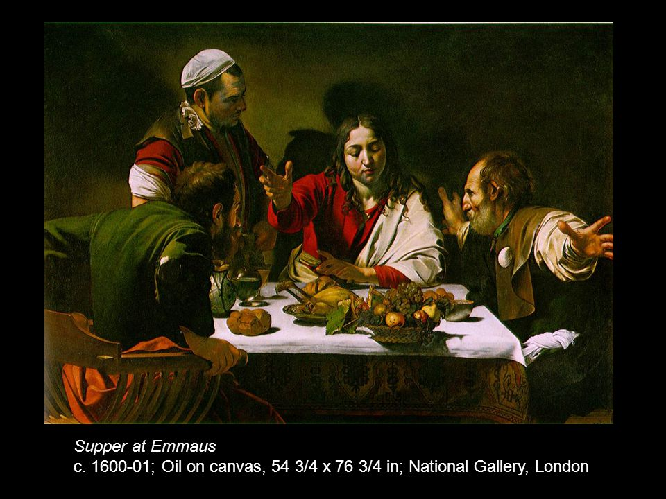 Supper at Emmaus c. 1600-01; Oil on canvas, 54 3/4 x 76 3/4 in; National Gallery, London