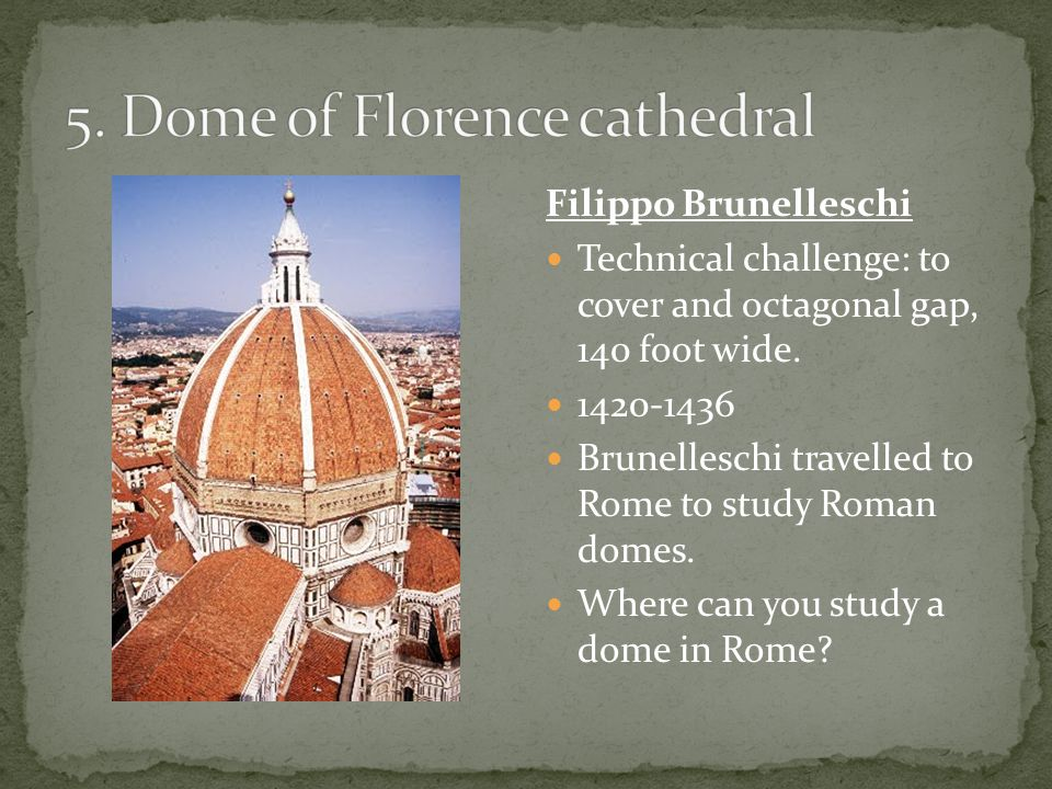 Filippo Brunelleschi Technical challenge: to cover and octagonal gap, 140 foot wide.