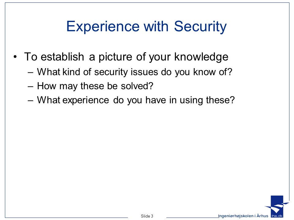 Ingeniørhøjskolen i Århus Slide 3 Experience with Security To establish a picture of your knowledge –What kind of security issues do you know of.