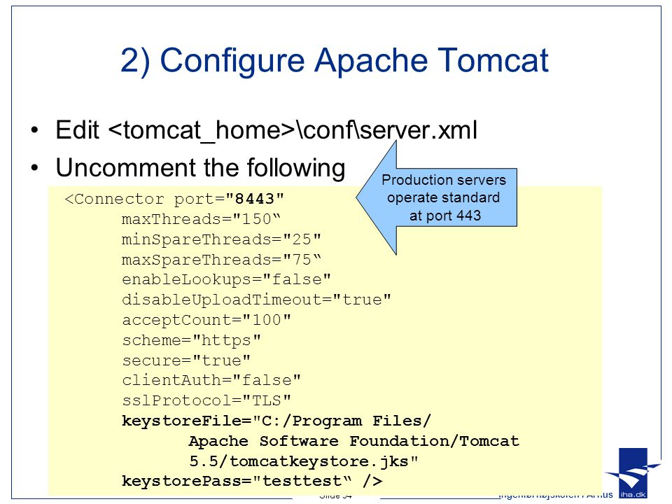 Ingeniørhøjskolen i Århus Slide 34 2) Configure Apache Tomcat Edit \conf\server.xml Uncomment the following <Connector port= 8443 maxThreads= 150 minSpareThreads= 25 maxSpareThreads= 75 enableLookups= false disableUploadTimeout= true acceptCount= 100 scheme= https secure= true clientAuth= false sslProtocol= TLS keystoreFile= C:/Program Files/ Apache Software Foundation/Tomcat 5.5/tomcatkeystore.jks keystorePass= testtest /> Production servers operate standard at port 443