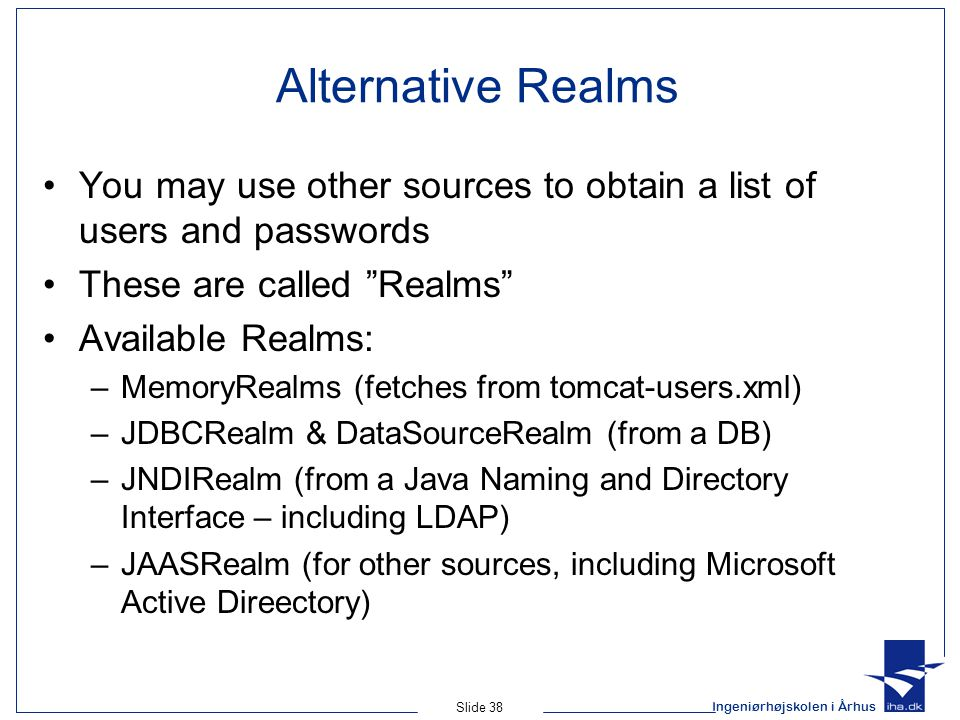 Ingeniørhøjskolen i Århus Slide 38 Alternative Realms You may use other sources to obtain a list of users and passwords These are called Realms Available Realms: –MemoryRealms (fetches from tomcat-users.xml) –JDBCRealm & DataSourceRealm (from a DB) –JNDIRealm (from a Java Naming and Directory Interface – including LDAP) –JAASRealm (for other sources, including Microsoft Active Direectory)